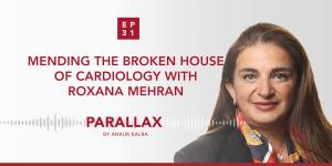 Mending the broken house of cardiology with Roxana Mehran