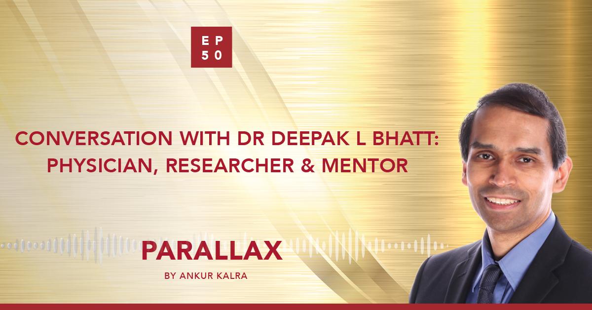 EP 50: Conversation with Dr Deepak L Bhatt: Physician, Researcher, & Mentor
